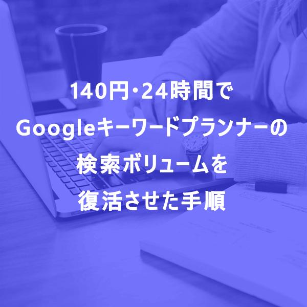 140円・24時間でGoogleキーワードプランナーの検索ボリュームを復活させた手順