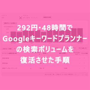 292円・48時間でGoogleキーワードプランナーの検索ボリュームを復活させた手順