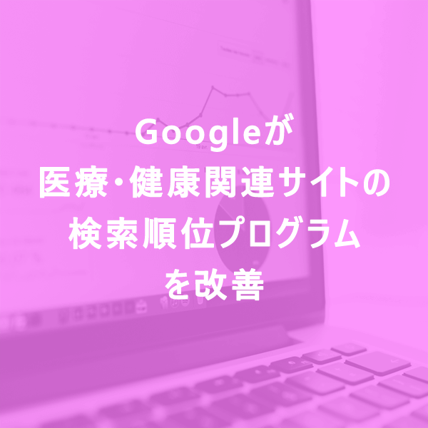 Googleが医療・健康関連サイトの検索順位プログラムを改善