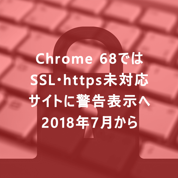 Chrome 68ではSSL・https未対応サイトに警告表示へ|2018年7月から